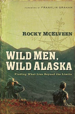 Wild Men, Wild Alaska : Finding What Lies Beyond the Limits, Rocky McElveen