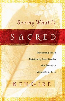 Seeing What Is Sacred : Becoming More Spiritually Sensitive to the Everyday Moments of Life, Ken Gire