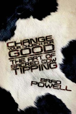 Change Your Church for Good : The Art of Sacred Cow Tipping, Brad Powell