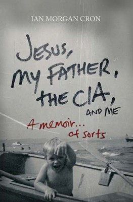 Jesus, My Father, The CIA, and Me : A Memoir. . . of Sorts, Ian Morgan Cron