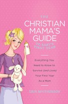 The Christian Mama's Guide to Baby's First Year : Everything You Need to Know to Survive (and Love) Your First Year as a Mom, Erin MacPherson
