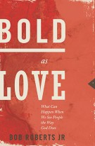 Bold as Love : What Can Happen When We See People the Way God Does, Bob Roberts Jr.