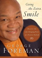 Going the Extra Smile : Discovering the Life-Changing Power of a Positive Outlook, George Foreman