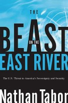 The Beast on the East River : The UN Threat to America's Sovereignty and Security, Nathan Tabor