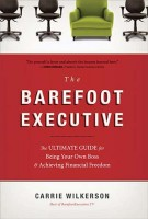 The Barefoot Executive : The Ultimate Guide for Being Your Own Boss and Achieving Financial Freedom, Carrie Wilkerson