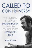 Called to Controversy : The Unlikely Story of Moishe Rosen and the Founding of Jews for Jesus, Ruth Rosen