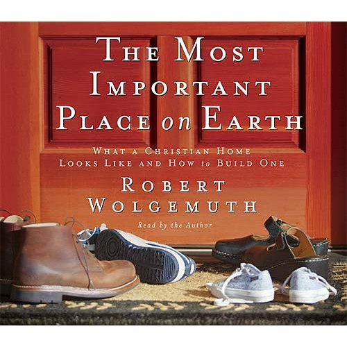 The Most Important Place on Earth : What a Christian Home Looks Like and How to Build One, Robert Wolgemuth