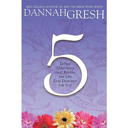 Five Little Questions That Reveal the Life God Designed for You, Dannah Gresh