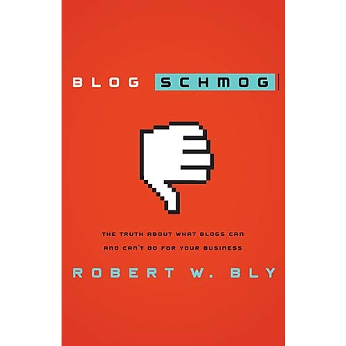 Blog Schmog : The Truth About What Blogs Can (and Can't) Do for Your Business, Robert W. Bly