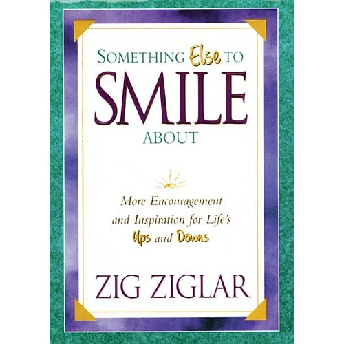 Something Else To Smile About : More Encouragement and Inspiration for Life's Ups and Downs, Zig Ziglar