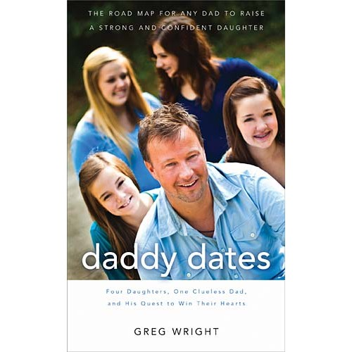 Daddy Dates : Four Daughters, One Clueless Dad, and His Quest to Win Their Hearts: The Road Map for Any Dad to Raise a Strong and Confident Daughter, Greg Wright