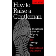How to Raise a Gentleman : A Civilized Guide to Helping Your Son Through His Uncivilized Childhood, Kay West